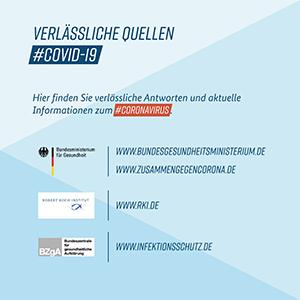 Verlässliche Quellen COVID-19: www.bundesgesundheitsministerium; www.zusammengegencorona.de; www.rki.de ; www.infektionsschutz.de